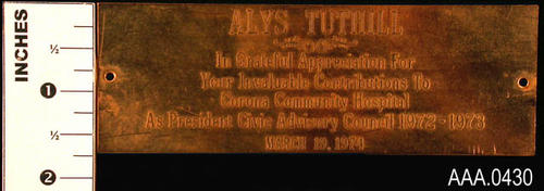 "This artifact is a brass plate naming Alys Tuthill for her contribution to the Corona Community Hospital. Donor's Remarks:  Alys Tuthill served as President of the Civic Advisory Council for the year 1972-1973 at the same time she was a ""Pink Lady Volunteer"" at the hospital."