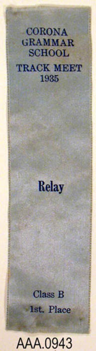 "This artifact is a light blue award ribbon.  It is imprinted as follows:  ""Corona Grammar School - Track Meet - 1935 - Relay - Class B - 1st Place.""  It measures 6"" x 1 1/2""."