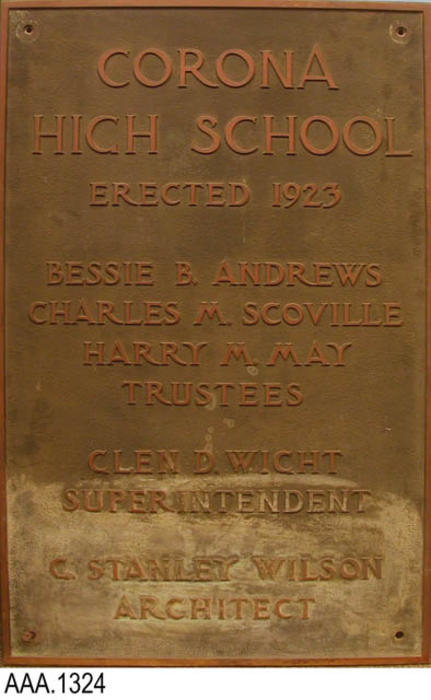 "This artifact is the plaque from the old Corona High School.  The text on the plaque reads:  ""Corona High School - Erected 1923 - Bessie B. Andrews - Charles M. Scoville - Harry M. May - Trustees - Glen D. Wicht - Superintendent - C. Stanley Wilson - Architect.""  This plaque measures 25 3/4"" x 40 3/4"" and is 3/4"" thick."