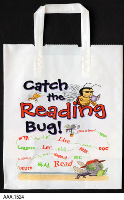 "This is a white plastic bag with handle used in the Reading Incentive Program.  On both sides of the bag are a graphic and text.  The text reads:  ""Catch the Reading Bug!""  The word read is repeated in 17 different foreign languages.  The graphic features two bugs reading a book and one flying in the air.  MEASUREMENTS:  17"" (Bottom of bag to top of handle) x 11"", CONDITION:  Excellent (new), QUANTITY:  1."