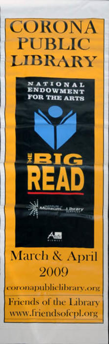 "This artifact is a street banner used to promote the Corona Public Library's BIG READ that was held during the months of March and April 2009. CONDITION:  Good.  MEASUREMENTS:  93 1/2"" x 29 3/4""- COPIES:  2"