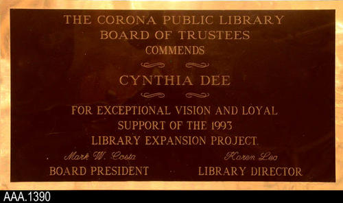 "This artifact is a portion of a larger plaque.  The text reads:  ""The Corona Public Library Board of Trustees Commends - Cynthia Dee - For Exceptional Vision and Loyal Support of the 1993 Library Expansion Project.  Mark W. Costa, Board President - Karen Leo, Library Director."""