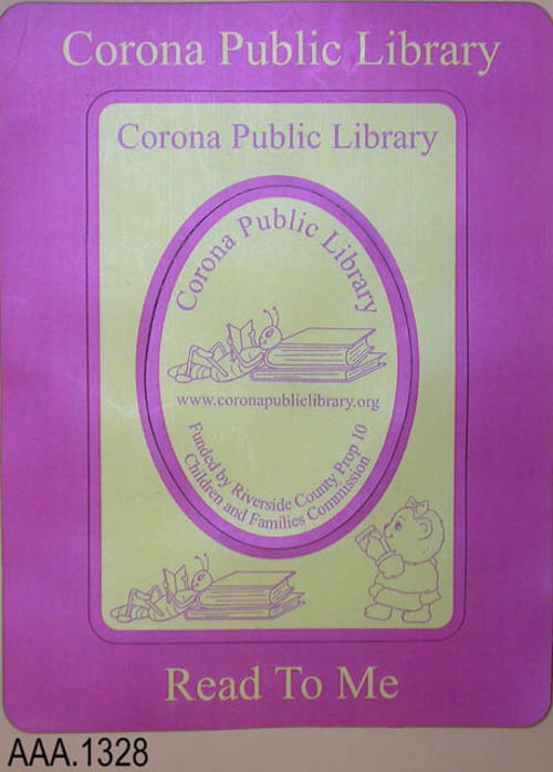 "This artifact is a pink and yellow, vinyl magnetic,  picture frame that separates into three parts providing two picture frame and an oval information part.  The outer frame reads:  ""Corona Public Library - Read To Me.""  Next, the inner yellow frame is outlined in pink with the following text:  "" Corona Public Library,"" with two graphics at the bottom of the frame.  The inner oval is also yellow with a pink outline.   Text:  ""Corona Public Library - www.coronapubliclibrary.org - Funded by Riversid County Prop 10 - Children and Families Commission.""  This artifact measures 4 3/4"" (W) x 6 1/4"" (L).  COPIES:  2"