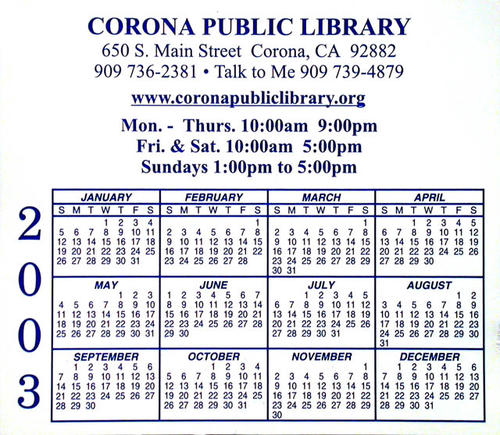 "This artifact is a small 2003 magnetic calendar.  Dark blue text on the white background of the calendar reads:  Corona Pubic Library - 650 S. Main Street Corona, CA 92882 - 909 736-2381 - Talk to Me - 909 739-4847 - www.coronapubliclibrary.org - Mon. -Thurs. 10:00am 9:00pm - Fir. and Sat. 10:00am 5:00pm - Sundays 1:00pm to 5:00pm.  This calendar measures 3 1/2"" x 4""."
