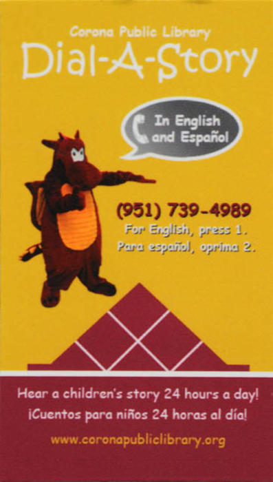 "This artifact is a business card sized magnet advertising the Dial-A-Story Program presented by the Corona Public Library.  The text reads:  Corona Public Library - Dial-A-Story - In English and Spanish - (951)739-4989 - For English press 1.  For Spanish press 2. - Hear a children's story 24 hours a day! -  ¡Cuentos para niños 24 horas al dia!  www.coronapubliclibrary.org. Dewey, the library mascot, is also featured. MEASUREMENTS:  3 1/2"" X 2"", CONDITON:  Very Good, QUANTITY:  1."