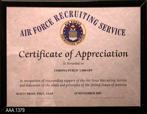 "This artifact is a framed certificate in a black plastic frame.  The certificate reads:  ""Air Force Recruiting Service  - (Air Force Logo) - Certificate of Appreciation - Is Awarded to - Corona Pubic Library - In recognition of outstanding support of the Air Force Recruiting Service and dedication to the ideals and principles of the United States of America - Scott Moss, TSGT, USAF - 19 November 2003.""  The dimensions of the frame are  8 3/4"" x 11 1/4""."