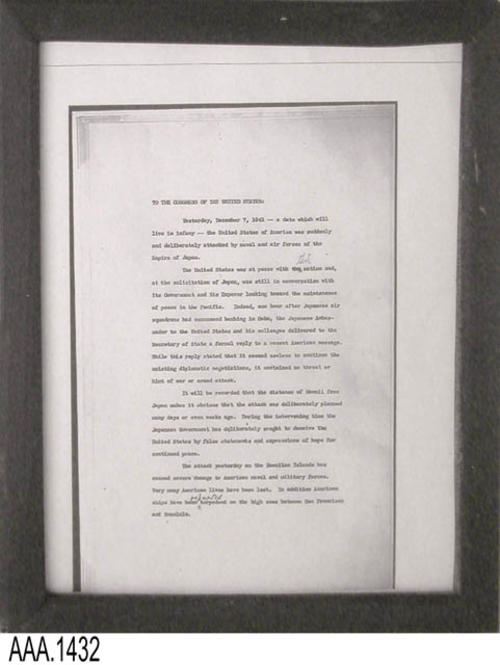 "This artifact is a framed copy of page 1 of 3 of the letter from President Roosevelt to the Congress of the United States of America asking them to delcare war on Japan.  Signed at the White House, December 9, 1941 This document is part of the Chris Harvey Eagle Scout Project:  Heroes Of Our Community - Corona, California - 2007.     MEASUREMENTS:  12"" x 9 1/2"". CONDITION:  The framed document copy is in good condition."
