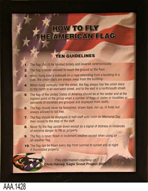 "This artifact is a framed document titled:  ""How To Fly The American Flag--Ten Guidelines.""   This framed document is part of the Chris Harvey Eagle Scout Project:  Heroes Of Our Community - Corona, California - 2007.     MEASUREMENTS:  12"" x 9 1/2"". CONDITION:  The framed document is in good condition."