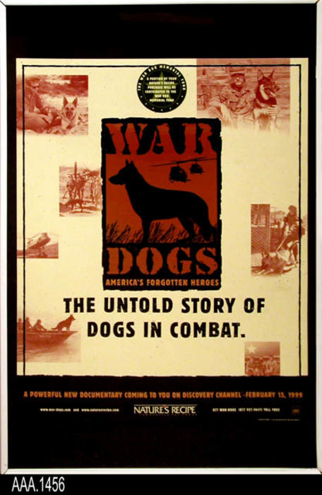 "This artifact is a framed War Dog Poster to advertise a televised documentary program about war dogs on the Discovery Channel on February 15, 1999. The program was sponsored by the pet food manufacturer Nature's Way who was donating a portion of the purchases price of its pet food to the War Dog Memorial Fund.   The website for the War Dogs' memorial is www.war-dogs.com.  This framed War Dog Poster is part of the Chris Harvey Eagle Scout Project:  Heroes Of Our Community - Corona, California - 2007.   MEASUREMENTS:  36 1/4"" x 24 1/4"" - CONDITION:  Very Good"