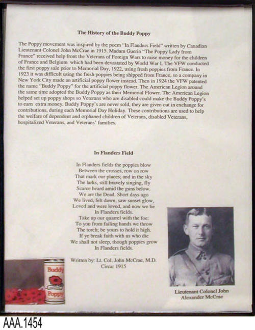 "This artifact is a framed dopcument.  There is the History of the Buddy Poppy, the peom:  ""In Flanders Field,"" a picture of the Buddy Poppy and donation can with a picture of Lt. Col. John Alexander McCrae, the author of, ""In Flanders Field.""  This framed document is part of the Chris Harvey Eagle Scout Project:  Heroes Of Our Community - Corona, California - 2007.   MEASUREMENTS:  10"" x 8"" - CONDITION:  Fair"