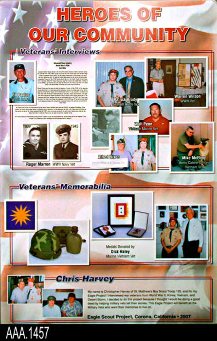 "This artifact is a display poster featuring heroes of the Corona community.  The poster shows pictures of veterans as will as veterans' memorabilia.   This poster is part of the Chris Harvey Eagle Scout Project:  Heroes Of Our Community - Corona, California - 2007.   MEASUREMENTS: 35 3/8"" x 23 1/2"" - CONDITION:  Very Good"