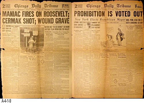 "NEWSPAPER:  This double sided front page is part of the facimile collection of sixteen historic front pages that the Chicago gave in 1933 to its readers.  February side:  Maniac Fires on Roosevelt; Cermak (Mayor of Chicago) Shot; Wound Grave.  November side:  Prohibition Out.  - PAGES:  2 - MEASUREMENTS:  23 1/2"" x 17 1/2"" - CONDITION:  This newspaper is very deteriorated and is torn on one side. - COPIES:  1."