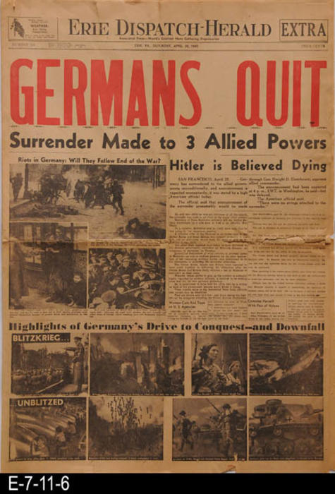 "The paper carries the lead story of Germany's surrender to the allied powers.  The remainder of the paper from Erie, PA, carries local news and advertising. PAGES:  8, MEASUREMENTS: 22 3/4"" X 16 1/2"", CONDITION:  There is little browing of the newsprint.  A 5"" tear extents inward along the center crease line from the right edge.  Other small tears and edge damage.  COPIES:  1."