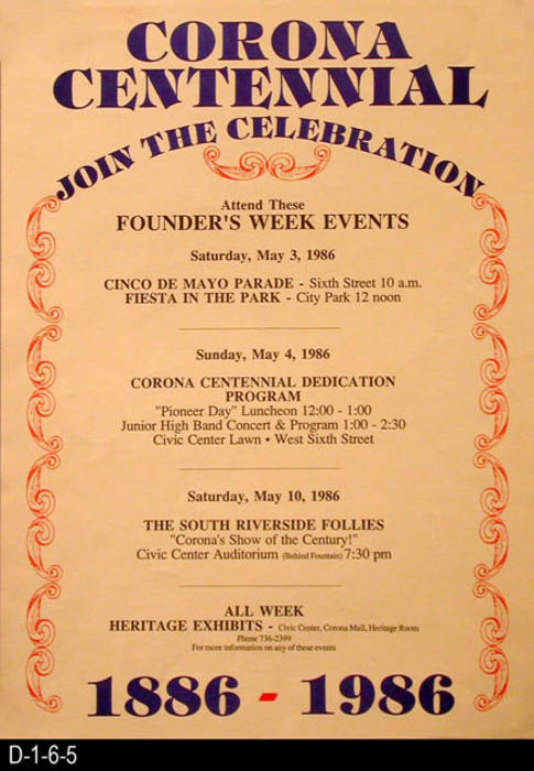 "This poster advertises the Founder's Week Events in connection with the Corona Centennial.  May 3, Cinco De Mayo Parade and Fiesta in the Park - May 4, Corona Centennial Dedication Program, - May 10, The South Riverside Follies.  MEASUREMENTS:  18"" X 13"" - CONDITION:  Excellent - COPIES:  3."