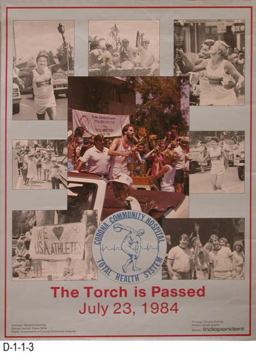 "The poster, The Torch is Passed, welcomes the Olympic Torch, July 23, 1984.  The poster is compliments of the Corona Community Hospital.  The poster concept was by Richard Pershing with design layout by Grace Wilde.  Photos are by Estelle Scahill of the Corona-Norco Independent.  MEASUREMENTS:  22.75"" x 17"" - CONDITION:  Good - COPIES:  4."