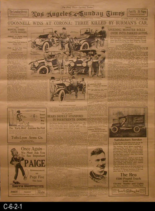 "Los Angeles Sunday Times -35th Year  -Sunday, April 9, 1916 - Reproduction of the front page. -  Headline:  O'DONNELL WINS AT CORONA; THREE KILLED BY BURMAN'S CAR - MEASUREMENTS:  23"" X 17 1/2"" - CONDITION: This reproduction is in excellent condition with the exception that the newsprint is turning brown.  COPIES:  4."