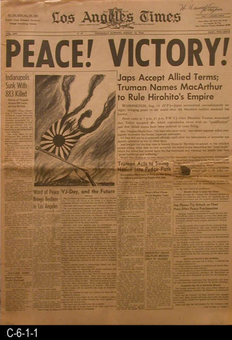 "Los Angeles Times - Vol. LXIV - Wednesday, August 15, 1945 - Front Cover thru page 10. -  Headline:  PEACE!  VICTORY - MEASUREMENTS:  23"" X 16 1/4"" - CONDITION:  There is a 3/4"" hole at the fold line of the newspaper near the right edge.  The newsprint is turning brown.  COPIES:  1."