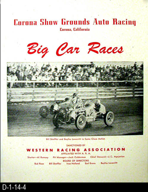 "This poster advertists Big Car Races held at the Corona Show Grounds Auto Racing.  The races are sanctioned by the Western Racing Association affiliated with the A.R.A.  The board of directors are:  Bud Rose, Bill Sheffler, Ivan Holland, Earl Evans, and Payliss Leverritt.  Starter:  Al Ramsey, Pit Manager, Jack Calderman and Chief Steward, J. C. Agajanin.  MEASUREMENTS:  23"" X 18"" - CONDTION:  Very Good--This poster is mounted on cardboard - COPIES:  1."