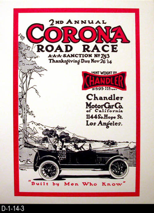 "This poster reproduction advertises the 2nd Annual Corona Road Race sanctioned by the A.A.A..  The race was held on Thanksgiving Day.  The poster also advertises the Light Weight Six Chandler sold by Chandler Moror Car Co. of California located at 1144 S. Hope Street, Los Angeles, CA.  MEASUREMENTS:  22"" X `17"" - CONDITION:  Excellent - COPIES:  3:  One mounted on 1/4"" display board the other on cardboard.  Copy 3 is unmounted."