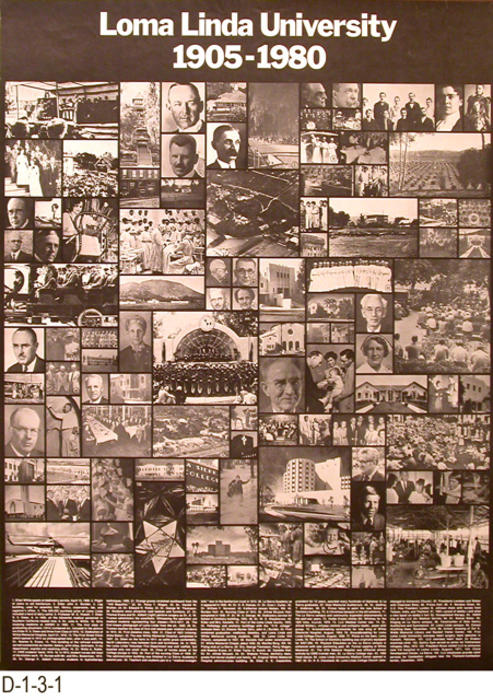 "This poster consists of 105 small B/W photographs covering the history of Loma Linda University from 1905 - 1980.  Each picture is numbered and at the bottom of the poster information is given about each photo.  MEASUREMENTS:  27"" X 20"" - CONDITION:  Excellent - COPIES:  1."