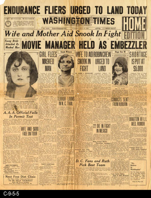 "This newspaper has three headlines:  1) Endurance Fliers Urged to Land Today, 2) Wife and Mother Aid Snook in Fight, and 3) Movie Manager Held As Embezzler.  Headline 2 deals with Dr. Snook a Vet and university professor who killed his girlfriend.  The Snook Hook is used today in veterinary surgery.  He was found guilty and electrocuted. This newspaper carries other international, national, and local news and advertisements. PAGES:  4 (1, 2 and 11, 12), MEASUREMENTS:  21 1/2"" X 17"", CONDITION:  With the exception of the damaged areas all text and photographs are very legible.  There is an 11 1/2"" horizontal rip in the center of the paper.  There is also some damage to the margin areas and corners. COPIES:  1."