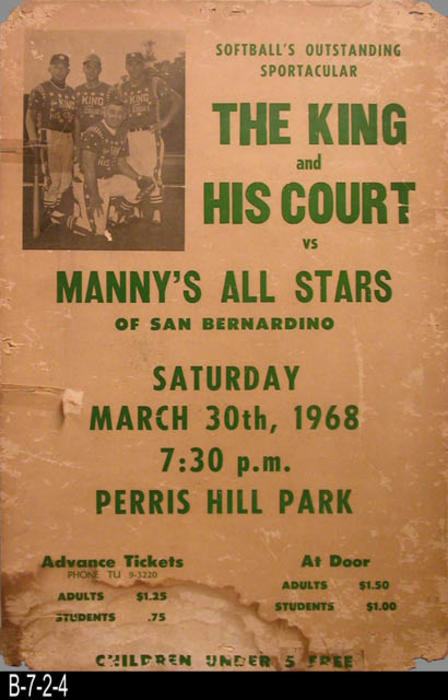 "This poster advertises a baseball game between The King and His Court and Manny's All Start of San Bernardino at the Perris Hill Park. MEASUREMENTS:  21"" x 14""  - CONDITION:  This poster is in poor condition, although the text and small picture of the team are clear and sharp.  All four corners are dog-eared and the lower left portion of the poster has been water stained.  It has been taped on the left side of theposter.  The poster surface shows foxing. - COPIES: 1."