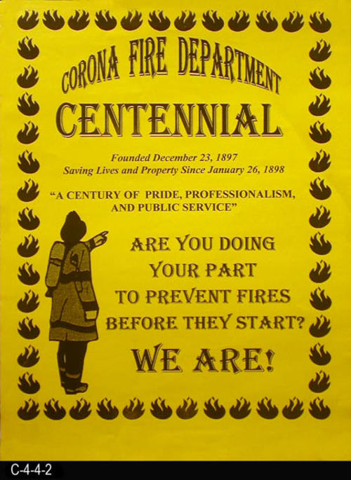 "This yellow poster is for the Centennial Celebration of the Corona Fire Department founded December 23, 1897 and actively serving the community since January 26, 1898.  ""A Century of Pride, Professionalism, and Public Service.""  MEASUREMENTS:  24"" X 18"" - CONDITION:  The poster is in good condition with the exception of the four corner that have been taped and show a little wear and tear. - COPIES:  1."