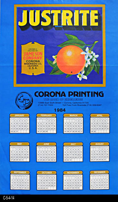 "This poster is a 1984 calendar featuring a Justrite Brand Citrus label picture, the original document supplied by the Corona Public Library Heritage Room.  The color separation work was done by  Colorgraphics - Riverside, CA.  MEASUREMENTS:  23 1/2"" X 14"" - CONDITION:  Good. - COPIES:  1."