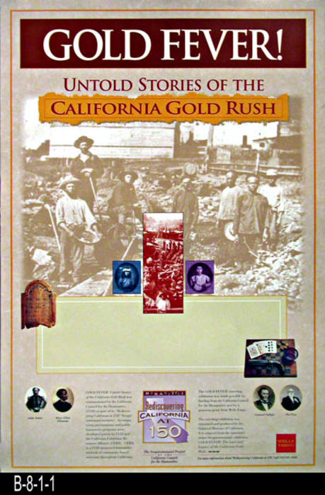"This poster is part of the Sesquicentennial Project of the California Council for the Humanities.  The Gold Fever traveling exhibition was made possible by funding from the California Council for the Humanities and by a generous grant from Wells Fargo.  - MEASUREMENTS:  24"" x 16"". - CONDITION:  Very good. - COPIES: 2."
