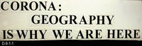 Sign - Undated - CORONA: GEOGRAPHY IS WHY WE ARE HERE