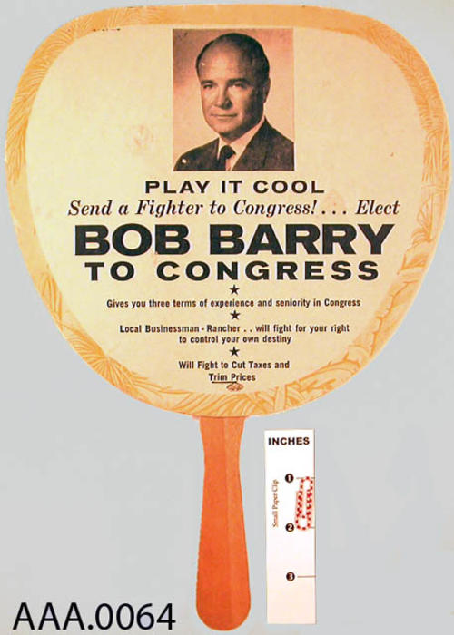 "This artifact is a paper fan  used during the Bob Barry congressional campaign.  Printed on the fan is:   ""Play It cool - send a fighter to congress.  Elect Bob Barry to Congress.  Gives you three terms of experience and seniority in congress.""  CONDITION:  The condition of this artifact is good."