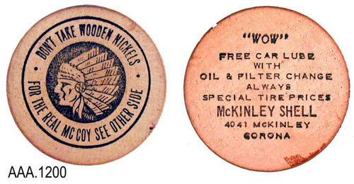 "This artifact is a wooden ""coin"" to advertise a service special by McKinley Shell.  On the front of the ""coin"" there is a picture of an American Indian and the following text: "" DON'T TAKE WOODEN NICKLES - FOR THE REAL MCCOY SEE OTHER SIDE.""  The text on the back reads:  ""WOW - FREE CAR LUBE - WITH - OIL AND FILTER CHANGE - ALWAYS - SPECIAL TIRE PRICES - MCKINLEY SHELL - 4041 MCKINLEY - CORONA.""  This coin measures 1 1/2"" in diameter"