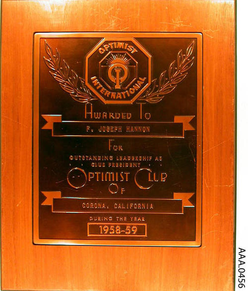 "This artifact is a wood plaque from the Optimist Club. The text on this plaque  reads as follows:  ""Optimist International - Awarded to - F. Joseph Hannon - for outstanding leadership as club president - Optimist Club of Corona, California, during the year 1958-1959."""